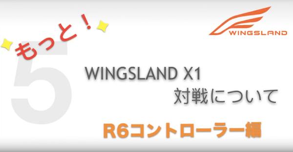 【WINGSLAND X1】もっと!対戦について R6コントローラー編